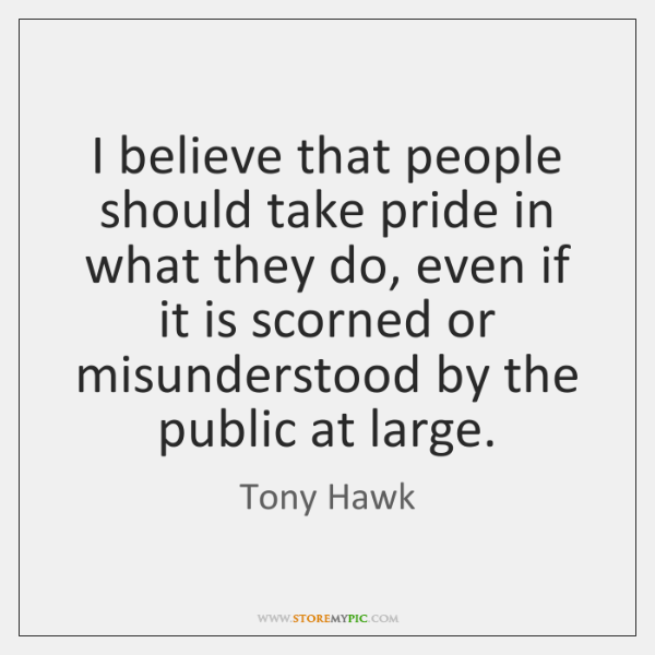 I believe that people should take pride in what they do, even ...