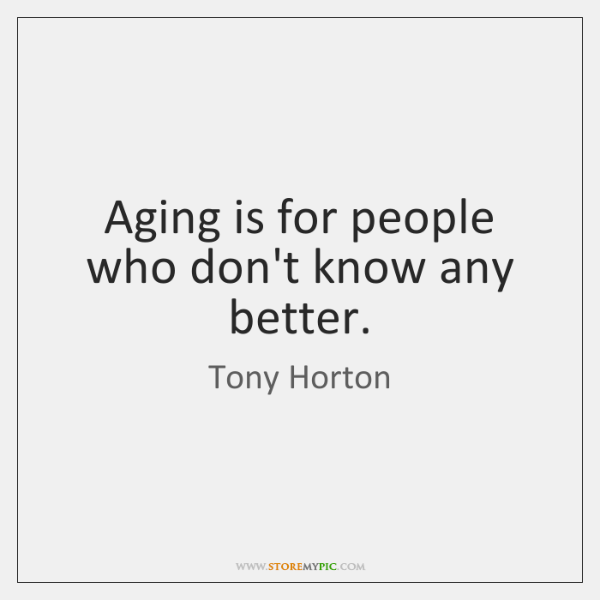Aging is for people who don't know any better.