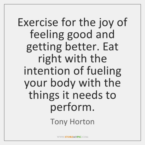 Exercise for the joy of feeling good and getting better. Eat right ...
