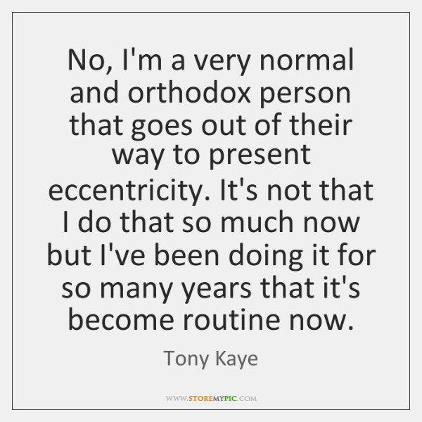 No, I'm a very normal and orthodox person that goes out of ...