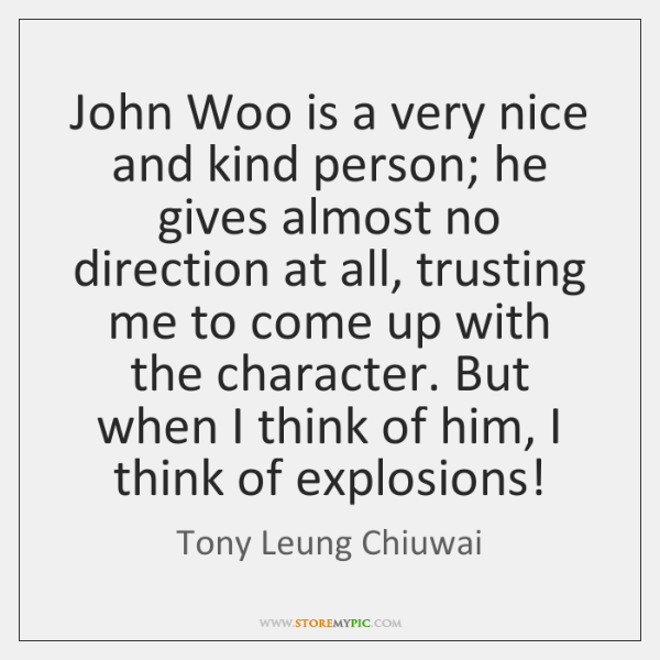 John Woo is a very nice and kind person; he gives almost ...