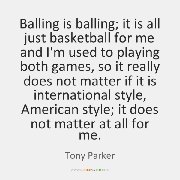 Balling is balling; it is all just basketball for me and I'm ...