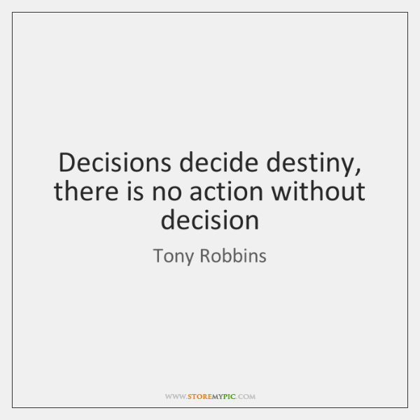 Decisions decide destiny, there is no action without decision