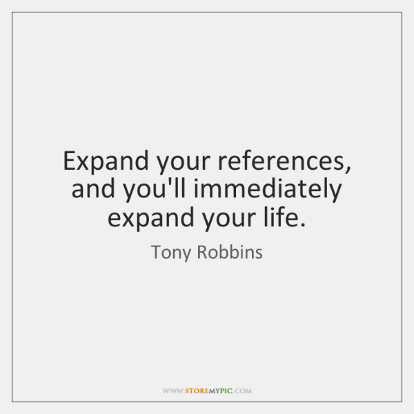 Expand your references, and you'll immediately expand your life.