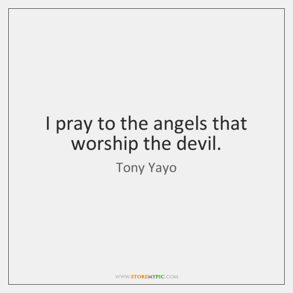 I pray to the angels that worship the devil.