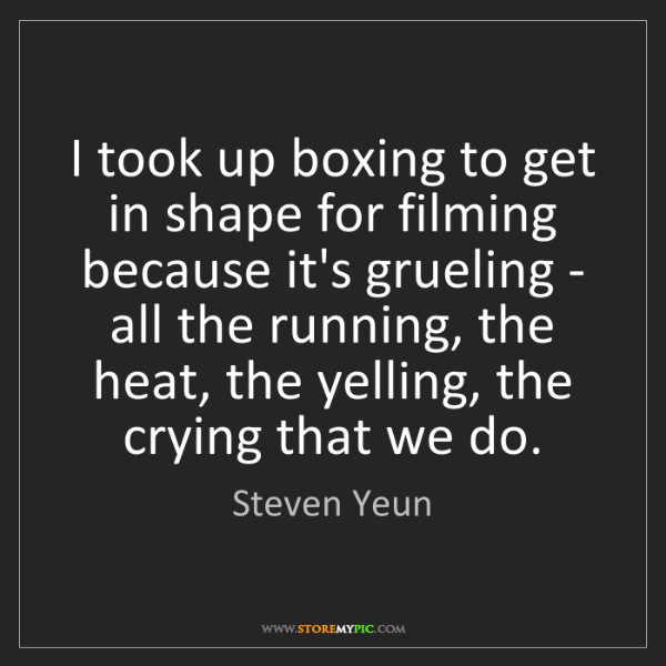 Steven Yeun: I took up boxing to get in shape for filming because...