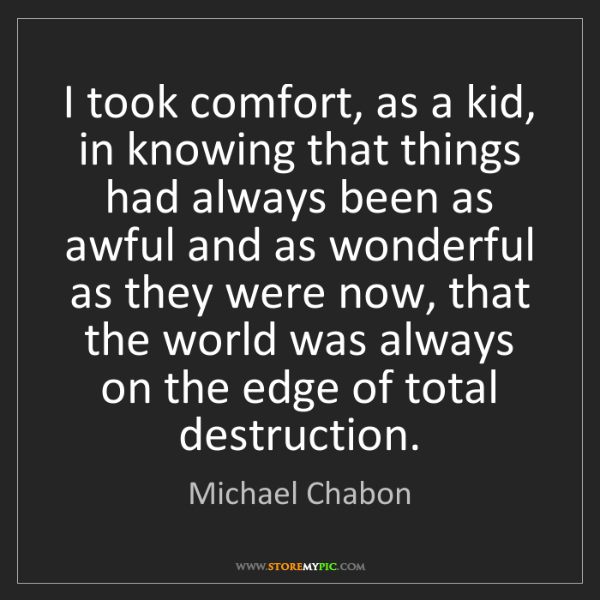 Michael Chabon: I took comfort, as a kid, in knowing that things had...