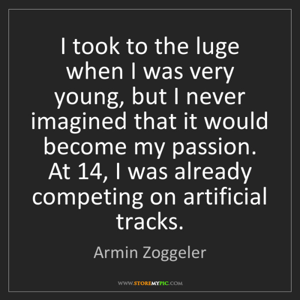 Armin Zoggeler: I took to the luge when I was very young, but I never...