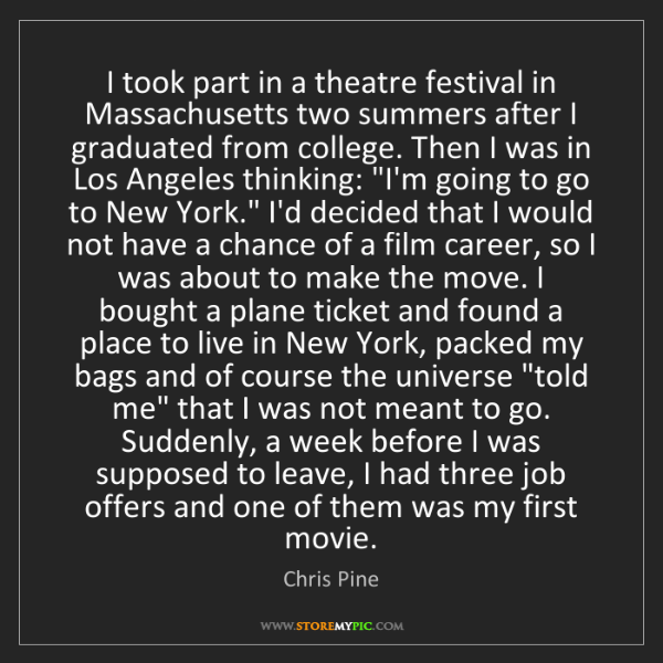 Chris Pine: I took part in a theatre festival in Massachusetts two...