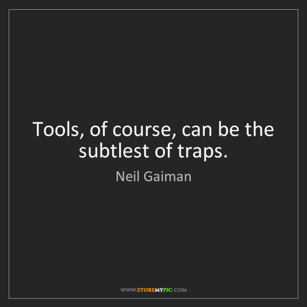 Neil Gaiman: Tools, of course, can be the subtlest of traps.