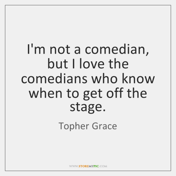 I'm not a comedian, but I love the comedians who know when ...
