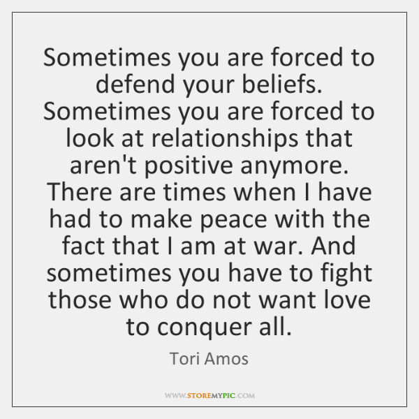 Sometimes you are forced to defend your beliefs. Sometimes you are forced ...
