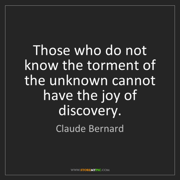 Claude Bernard: Those who do not know the torment of the unknown cannot...