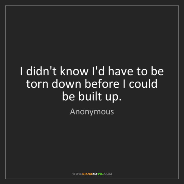 Anonymous: I didn't know I'd have to be torn down before I could...