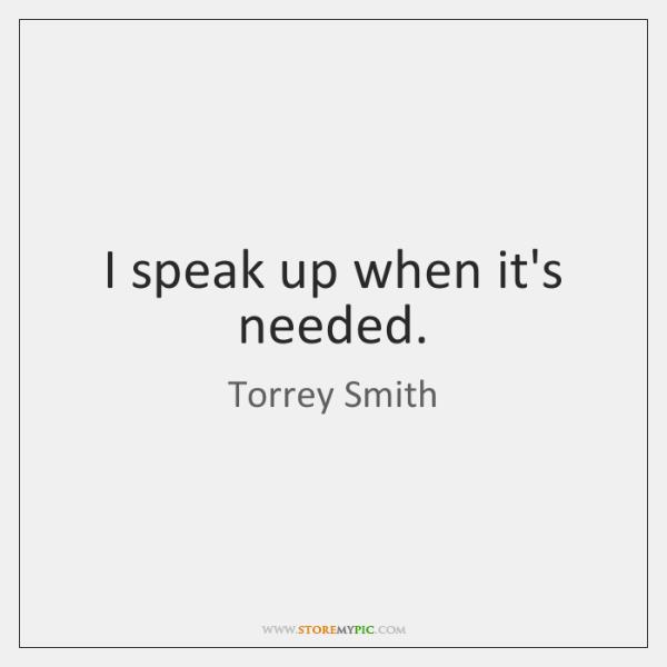 I speak up when it's needed.