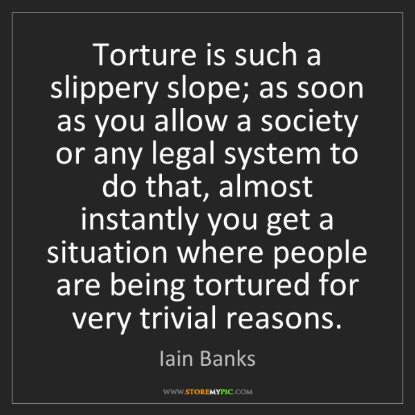 Iain Banks: Torture is such a slippery slope; as soon as you allow...