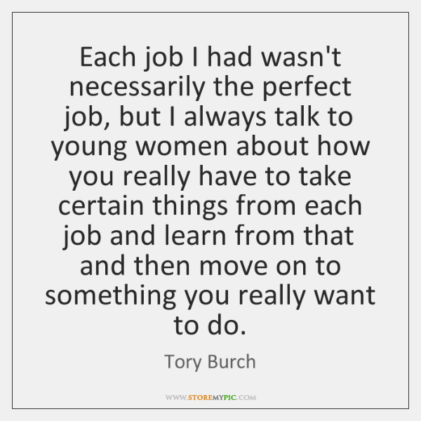 Each job I had wasn't necessarily the perfect job, but I always ...