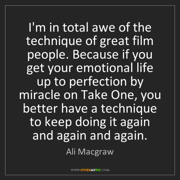 Ali Macgraw: I'm in total awe of the technique of great film people....