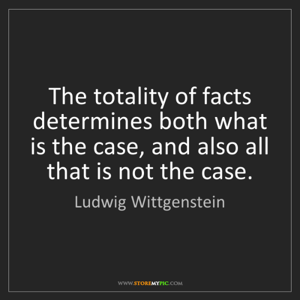 Ludwig Wittgenstein: The totality of facts determines both what is the case,...