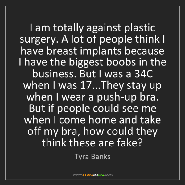 Tyra Banks: I am totally against plastic surgery. A lot of people...