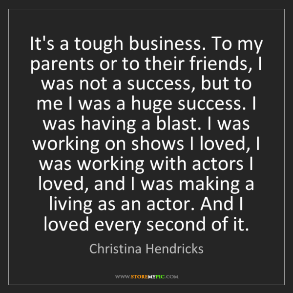 Christina Hendricks: It's a tough business. To my parents or to their friends,...