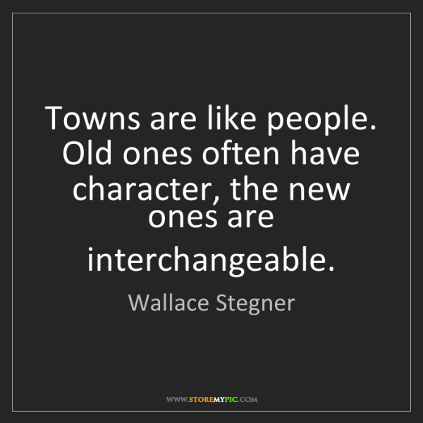 Wallace Stegner: Towns are like people. Old ones often have character,...