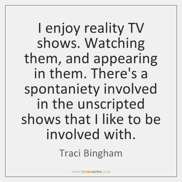 I enjoy reality TV shows. Watching them, and appearing in them. There's ...