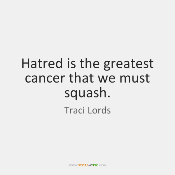 Hatred is the greatest cancer that we must squash.