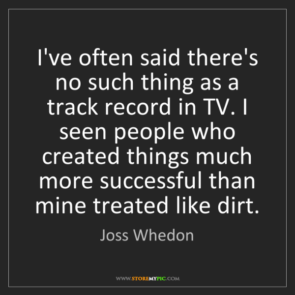Joss Whedon: I've often said there's no such thing as a track record...