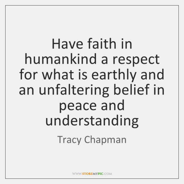 Have faith in humankind a respect for what is earthly and an ...