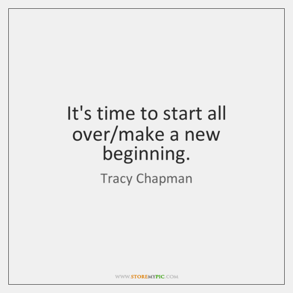 It's time to start all over/make a new beginning.