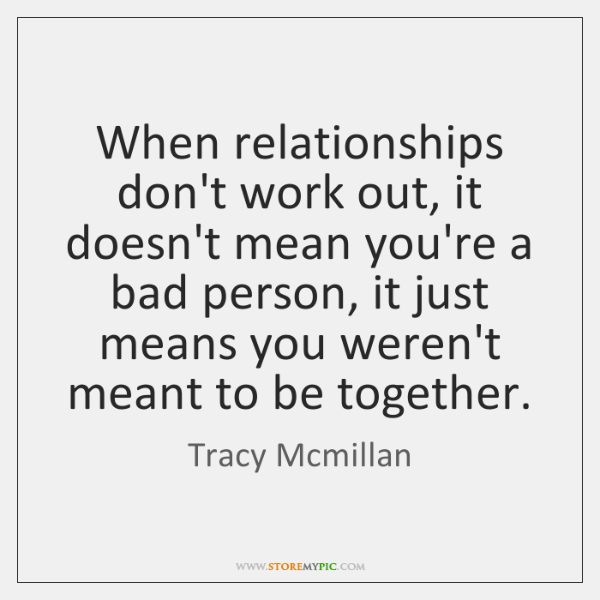 When relationships don't work out, it doesn't mean you're a bad person, ...