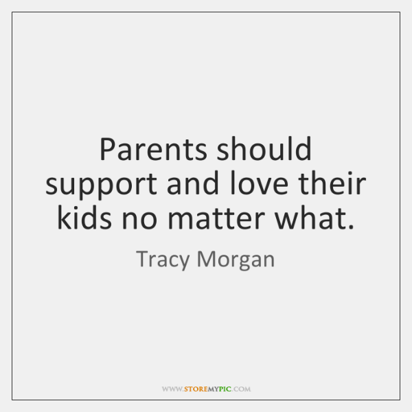 Parents should support and love their kids no matter what.