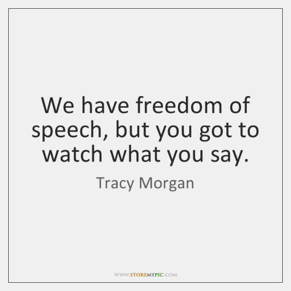We have freedom of speech, but you got to watch what you ...