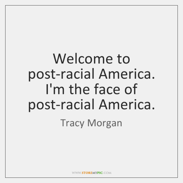 Welcome to post-racial America. I'm the face of post-racial America.