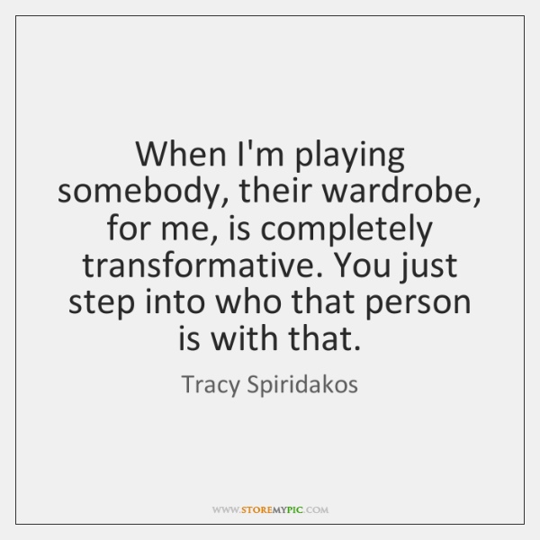 When I'm playing somebody, their wardrobe, for me, is completely transformative. You ...