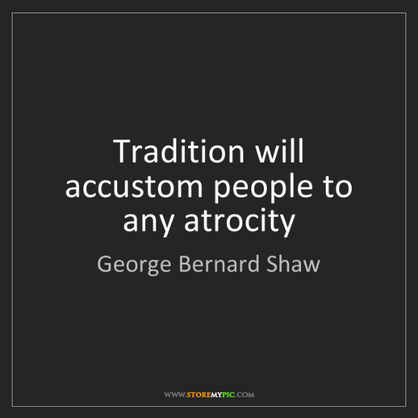 George Bernard Shaw: Tradition will accustom people to any atrocity