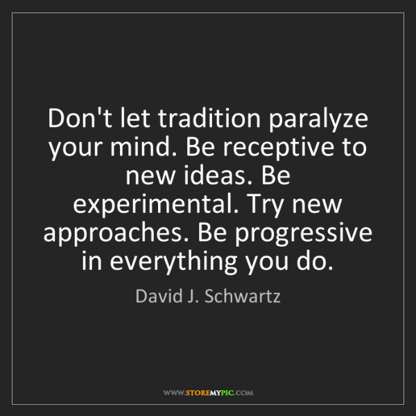 David J. Schwartz: Don't let tradition paralyze your mind. Be receptive...