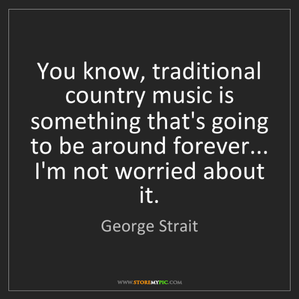 George Strait: You know, traditional country music is something that's...