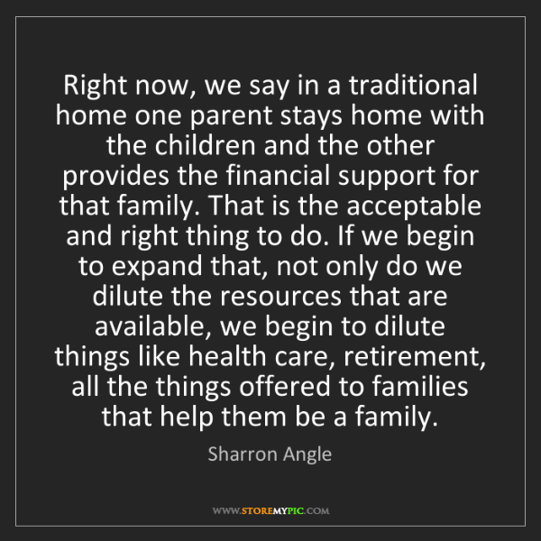 Sharron Angle: Right now, we say in a traditional home one parent stays...