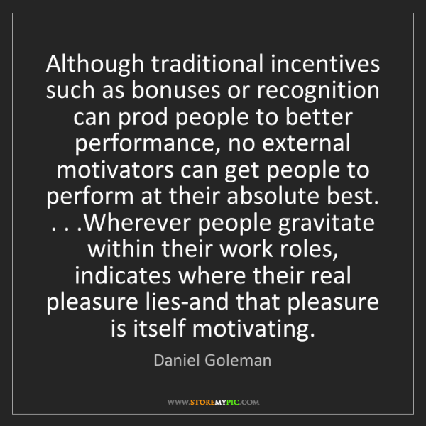 Daniel Goleman: Although traditional incentives such as bonuses or recognition...