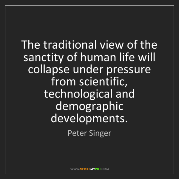 Peter Singer: The traditional view of the sanctity of human life will...