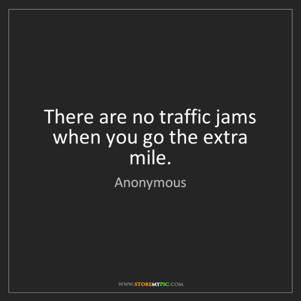 Anonymous: There are no traffic jams when you go the extra mile.