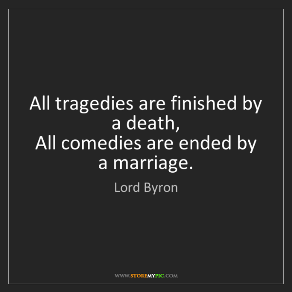 Lord Byron: All tragedies are finished by a death,   All comedies...