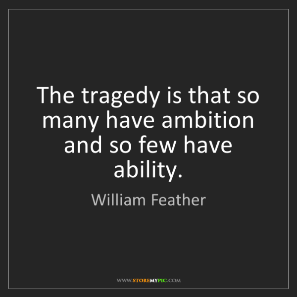 William Feather: The tragedy is that so many have ambition and so few...