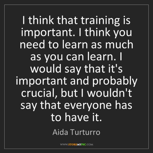 Aida Turturro: I think that training is important. I think you need...