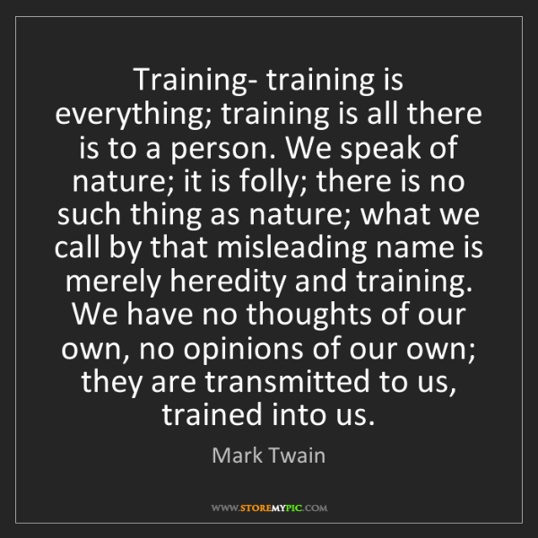 Mark Twain: Training- training is everything; training is all there...