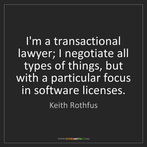 Keith Rothfus: I'm a transactional lawyer; I negotiate all types of...