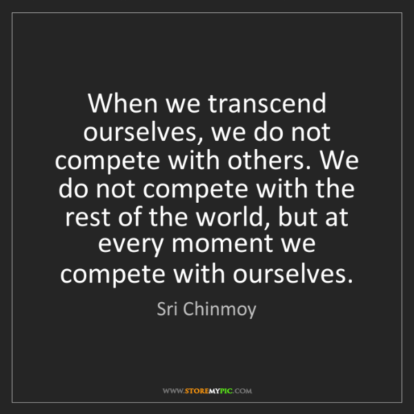 Sri Chinmoy: When we transcend ourselves, we do not compete with others....