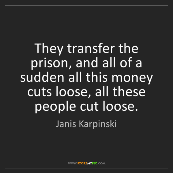 Janis Karpinski: They transfer the prison, and all of a sudden all this...
